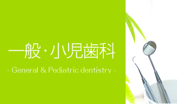 一般・小児歯科 - General & Pediatric dentistry -